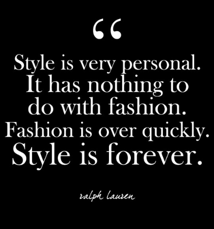 ralph lauren quote style is very personal. It has nothing to do with fashion. Fashion is over quickly. Style is forever.